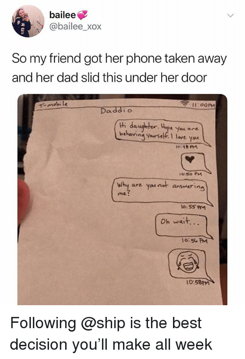 Xox: bailee  @bailee_xox  So my friend got her phone taken away  and her dad slid this under her door  11:00PM  -mobile  Daddi o  thi daughter. Hope you are  behavina yourself. leve yo  65o PM  why are you not ansvering  me  Oh wait...  o:5 PM  0.58PM Following @ship is the best decision you'll make all week