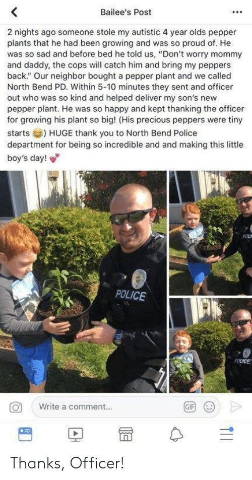 "Police, Precious, and Thank You: Bailee's Post  2 nights ago someone stole my autistic 4 year olds pepper  plants that he had been growing and was so proud of. He  was so sad and before bed he told us, ""Don't worry mommy  and daddy, the cops will catch him and bring my peppers  back."" Our neighbor bought a pepper plant and we called  North Bend PD. Within 5-10 minutes they sent and officer  out who was so kind and helped deliver my son's new  pepper plant. He was so happy and kept thanking the officer  for growing his plant so big! (His precious peppers were tiny  starts) HUGE thank you to North Bend Police  department for being so incredible and and making this little  boy's day!  POLICE  Write a comment..  BD冒수 Thanks, Officer!"