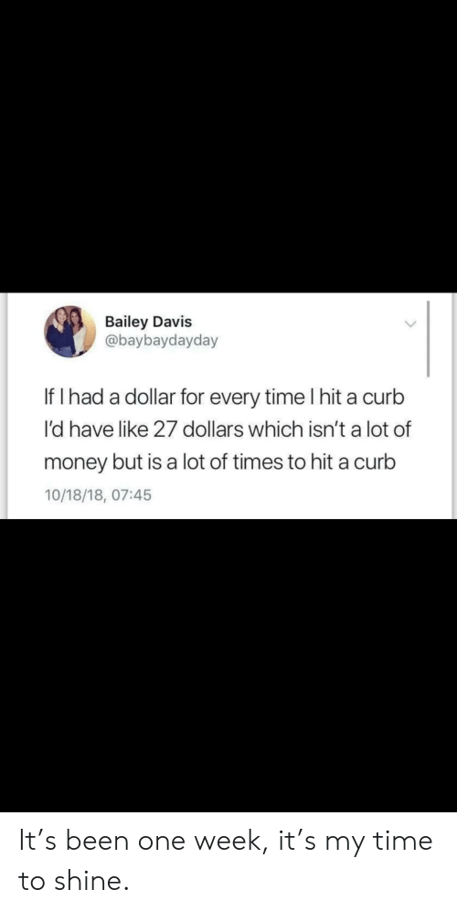 Money, Time, and Been: Bailey Davis  @baybaydayday  If I had a dollar for every time I hit a curb  I'd have like 27 dollars which isn't a lot of  money but is a lot of times to hit a curb  10/18/18, 07:45 It's been one week, it's my time to shine.