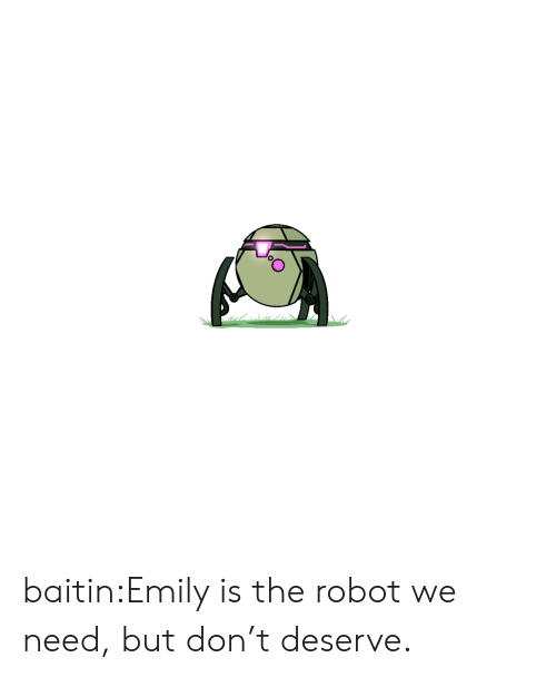Tumblr, Blog, and Com: baitin:Emily is the robot we need, but don't deserve.