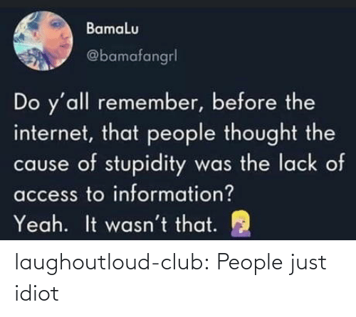 Idiot: Bamalu  @bamafangrl  Do y'all remember, before the  internet, that people thought the  cause of stupidity was the lack of  access to information?  It wasn't that.  Yeah. laughoutloud-club:  People just idiot
