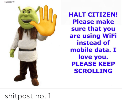 Love, I Love You, and Mobile: banapple101  HALT CITIZEN!  Please make  sure that you  are using WiFi  instead of  mobile data. I  love you.  PLEASE KEEP  SCROLLING shitpost no. 1