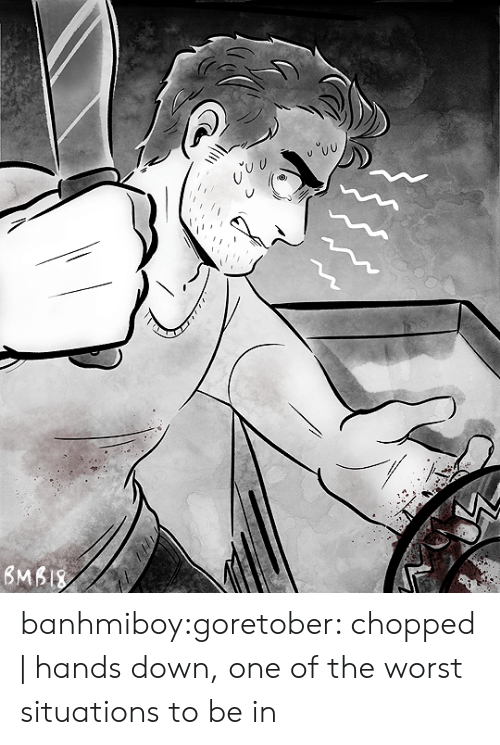 The Worst, Tumblr, and Blog: banhmiboy:goretober: chopped   hands down, one of the worst situations to be in