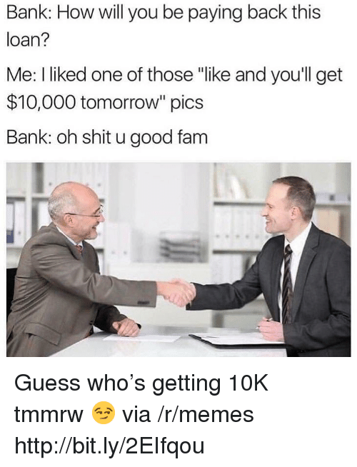 "Fam, Memes, and Shit: Bank: How will you be paying back this  loan?  Me: I liked one of those ""like and youll get  $10,000 tomorrow"" pics  Bank: oh shit u good fam Guess who's getting 10K tmmrw 😏 via /r/memes http://bit.ly/2EIfqou"