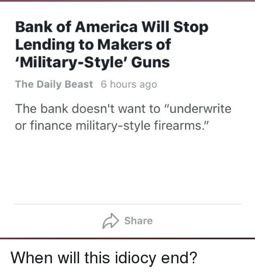 """America, Finance, and Guns: Bank of America Will Stop  Lending to Makers of  'Military-Style' Guns  The Daily Beast 6 hours ago  The bank doesn't want to """"underwrite  or finance military-style firearms.""""  Share <p>When will this idiocy end?</p>"""