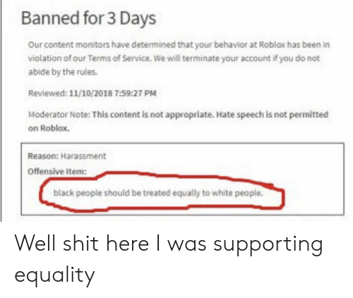 White People, Black, and White: Banned for 3 Days  Our content monitors have determined that your behavior at Roblax has been in  violation of our Terms of Service. We will terminate your account if you do not  abide by the rules.  Reviewed: 11/10/2018 7:59:27 PM  Moderator Note: This content is not appropriate. Hate speech is not permitted  on Roblox.  Reason: Harassment  offensive Item:  black people should be treated equally to white people. Well shit here I was supporting equality