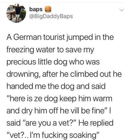 "said: baps  @BigDaddyBaps  L.  A German tourist jumped in the  freezing water to save my  precious little dog who was  drowning, after he climbed out he  handed me the dog and said  ""here is ze dog keep him warm  and dry him off he vill be fine"" 