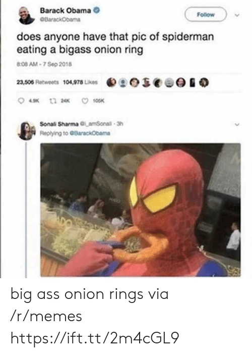 Barack Obama: Barack Obama  BarackObama  Follow  does anyone have that pic of spiderman  eating a bigass onion ring  8:08 AM-7 Sep 2018  eseee  23,506 Retweets 104,978 Likes  10SK  t3 2  Sonali Sharma GLamSonal-Sh  Replying to GBarackObama big ass onion rings via /r/memes https://ift.tt/2m4cGL9