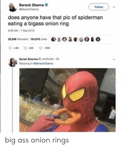 Barack Obama: Barack Obama  BarackObama  Follow  does anyone have that pic of spiderman  eating a bigass onion ring  8:08 AM-7 Sep 2018  eseee  23,506 Retweets 104,978 Likes  10SK  t3 2  Sonali Sharma GLamSonal-Sh  Replying to GBarackObama big ass onion rings