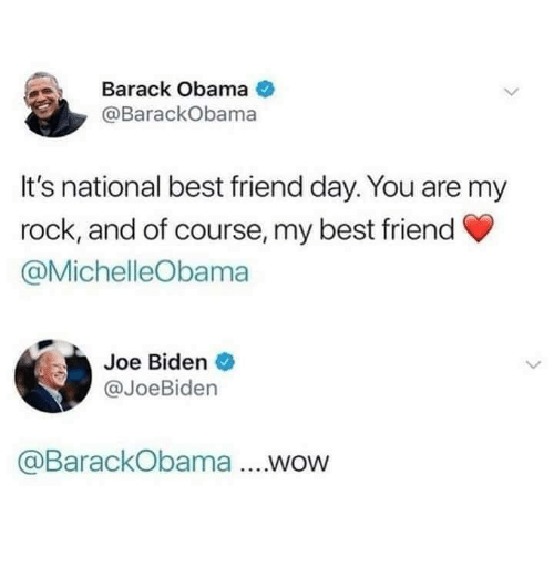 Joe Biden: Barack Obama  @BarackObama  It's national best friend day. You are my  rock, and of course, my best friend  @MichelleObama  Joe Biden  @JoeBiden  @BarackObama ....wow
