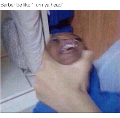 "Barber, Be Like, and Head: Barber be like ""Turn ya head"""