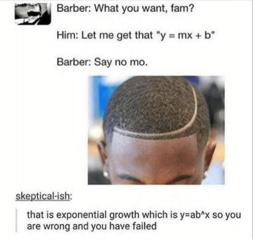 """Barber, Fam, and Him: Barber: What you want, fam?  Him: Let me get that """"y mx + b""""  Barber: Say no mo.  skeptical-ish:  that is exponential growth which is y abAx so you  and you have failed  are  wrong"""