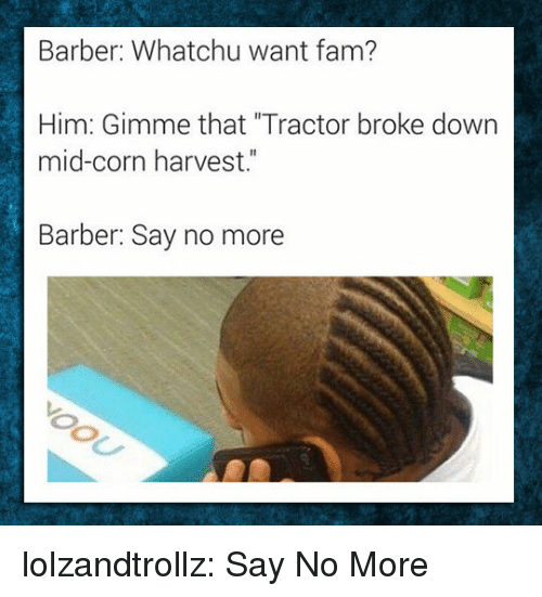 "Barber, Fam, and Tumblr: Barber: Whatchu want fam?  Him: Gimme that ""Tractor broke down  mid-corn harvest.""  Barber: Say no more lolzandtrollz:  Say No More"