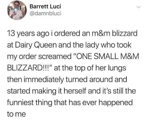 """Queen, Blizzard, and Dairy Queen: Barrett Luci  @damnbluci  13 years ago i ordered an m&m blizzard  at Dairy Queen and the lady who took  my order screamed """"ONE SMALL M&M  BLIZZARD!!"""" at the top of her lungs  then immediately turned around and  started making it herself and it's still the  funniest thing that has ever happened  to me"""