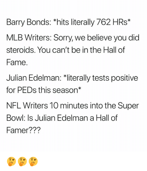 """Mlb, Nfl, and Sorry: Barry Bonds: *hits literally 762 HRs*  MLB Writers: Sorry, we believe you did  steroids. You can't be in the Hall of  Fame  Julian Edelman: 치iterally tests positive  for PEDs this season""""  NFL Writers 10 minutes into the Super  Bowl: Is Julian Edelman a Hall of  Famer??? 🤔🤔🤔"""