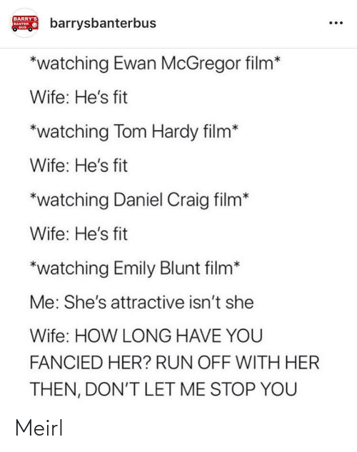 Film: BARRY'S  barrysbanterbus  BANTER  BUS  *watching Ewan McGregor film*  Wife: He's fit  *watching Tom Hardy film*  Wife: He's fit  *watching Daniel Craig film*  Wife: He's fit  *watching Emily Blunt film*  Me: She's attractive isn't she  Wife: HOW LONG HAVE YOU  FANCIED HER? RUN OFF WITH HER  THEN, DON'T LET ME STOP YOU Meirl