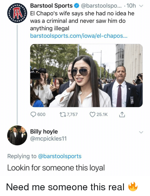 Saw, Sports, and Iowa: Barstool Sports @barstoolspo... 10h  El Chapo's wife says she had no idea he  was a criminal and never saw him do  anything illegal  barstoolsports.com/iowa/el-chapos...  Billy hoyle  @mcpickles11  Replying to @barstoolsports  Lookin for someone this loyal Need me someone this real 🔥