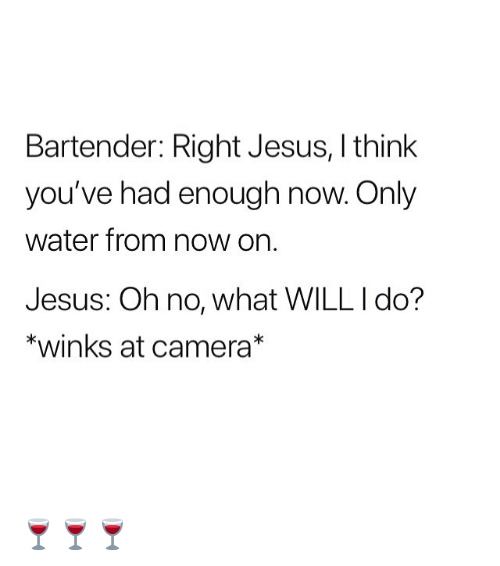 Jesus, Memes, and Camera: Bartender: Right Jesus, I think  you've had enough now. Only  water from now on.  Jesus: Oh no, what WILL I do?  *winks at camera* 🍷🍷🍷