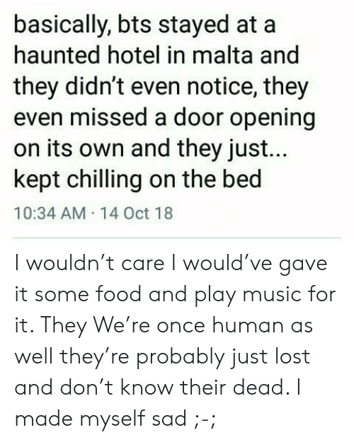 chilling: basically, bts stayed at  haunted hotel in malta and  they didn't even notice, they  even missed a door opening  on its own and they just...  kept chilling on the bed  10:34 AM 14 Oct 18 I wouldn't care I would've gave it some food and play music for it. They We're once human as well they're probably just lost and don't know their dead. I made myself sad ;-;