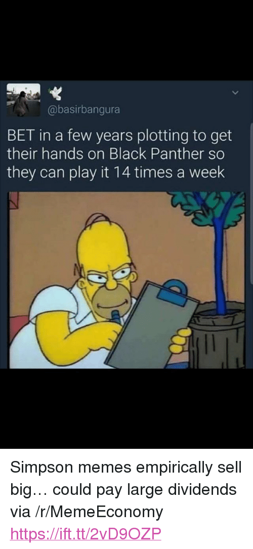 """Memes, Black, and Black Panther: @basirbangura  BET in a few years plotting to get  their hands on Black Panther so  they can play it 14 times a week <p>Simpson memes empirically sell big… could pay large dividends via /r/MemeEconomy <a href=""""https://ift.tt/2vD9OZP"""">https://ift.tt/2vD9OZP</a></p>"""