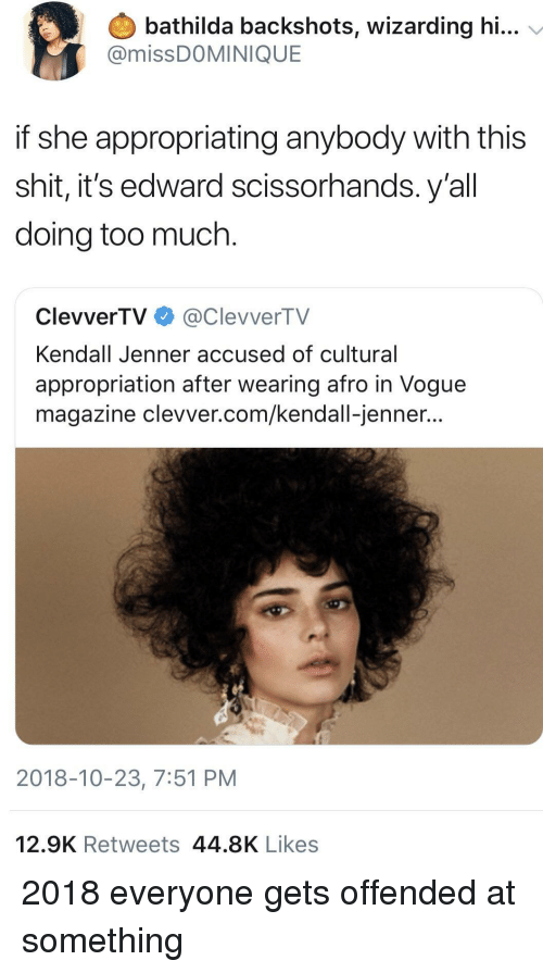vogue: bathilda backshots, wizarding hi...  @missDOMINIQUE  if she appropriating anybody with this  shit, it's edward scissorhands. y'al  doing too much.  ClevverTV@ClevverTV  Kendall Jenner accused of cultural  appropriation after wearing afro in Vogue  magazine clevver.com/kendall-jenner...  2018-10-23, 7:51 PM  12.9K Retweets 44.8K Likes 2018 everyone gets offended at something