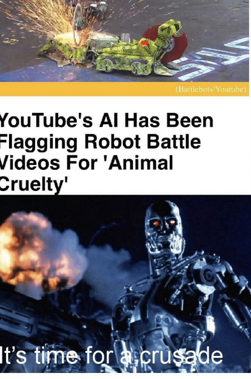 videos: (Battlebots/Youtube)  YouTube's AI Has Been  Flagging Robot Battle  Videos For 'Animal  Cruelty'  It's time for acrusade