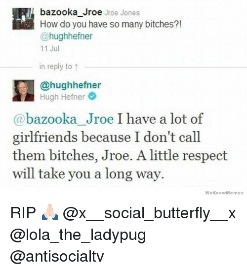 Hugh Hefner, Memes, and Respect: bazooka Jroe Jroe Jones  How do you have so many bitches?!  @hughhefner  11 Jul  in reply to ↑  @hughhefner  Hugh Hefner  @bazooka Jroe I have a lot of  girlfriends because I don't call  them bitches, Jroe. A little respect  will take you a long way.  WeKnowMemes RIP 🙏🏻 @x__social_butterfly__x @lola_the_ladypug @antisocialtv