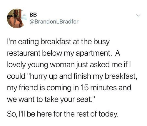 """Dank, Breakfast, and Restaurant: BB  @BrandonLBradfor  I'm eating breakfast at the busy  restaurant below my apartment. A  lovely young woman just asked me if  could """"hurry up and finish my breakfast,  my friend is coming in 15 minutes and  want to take your seat.'  So, I'll be here for the rest of today."""