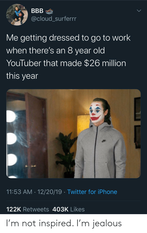 jealous: BBB  @cloud_surferrr  Me getting dressed to go to work  when there's an 8 year old  YouTuber that made $26 million  this year  11:53 AM · 12/20/19 · Twitter for iPhone  122K Retweets 403K Likes I'm not inspired. I'm jealous