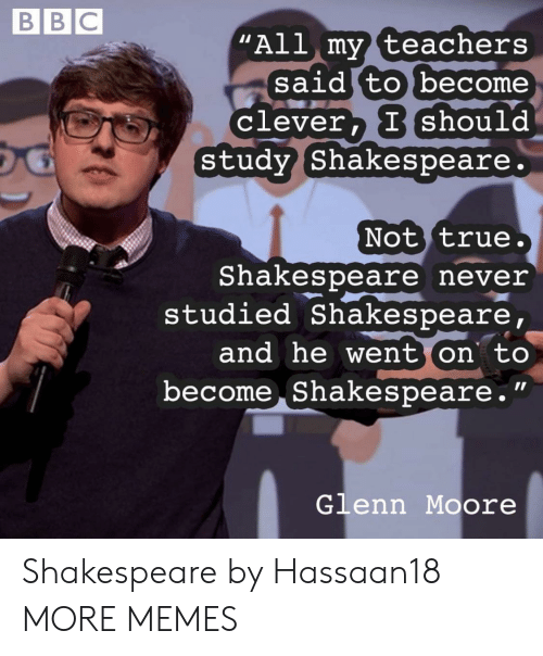 """Dank, Memes, and Shakespeare: BBC  """"All my teachers  said to become  Clever, I should  study Shakespeare.  Not true.  Shakespeare never  studied Shakespeare,  and he went on to  become Shakespeare.""""  Glenn Moore Shakespeare by Hassaan18 MORE MEMES"""