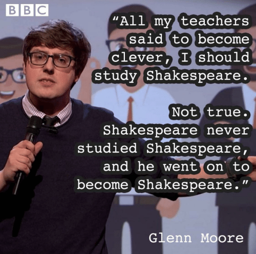 """Shakespeare, True, and Never: BBC  """"All my teachers  said to become  clever, Ishould  Study Shakespeare.  Not true.  Shakespeare never  studied Shakespeare,  and he went on to  become Shakespeare.""""  Glenn Moore"""