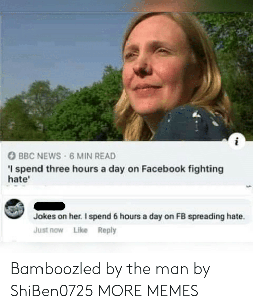 Dank, Facebook, and Memes: BBC NEWS 6 MIN READ  I spend three hours a day on Facebook fighting  hate'  Jokes on her. I spend 6 hours a day on FB spreading hate.  Just now Like Reply Bamboozled by the man by ShiBen0725 MORE MEMES