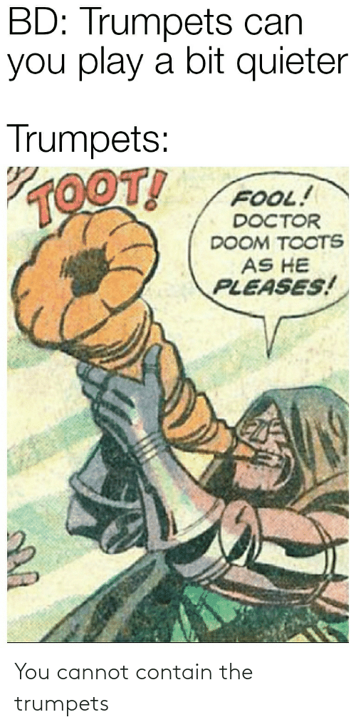 Toots: BD: Trumpets can  you play a bit quieter  Trumpets:  VOOT!  FOOL!  DOCTOR  DOOM TOOTS  AS HE  PLEASES! You cannot contain the trumpets