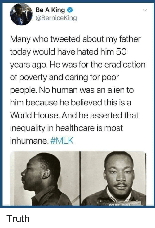 mlk: Be A King  @BerniceKin  Many who tweeted about my father  today would have hated him 50  years ago. He was for the eradication  of poverty and caring for poor  people. No human was an alien to  him because he believed this is a  World House. And he asserted that  inequality in healthcare is most  inhumane. Truth