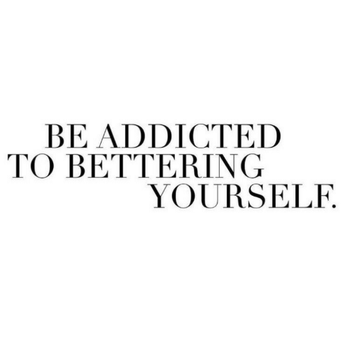 Addicted, Addicted To, and Yourself: BE ADDICTED  TO BETTERING  YOURSELF