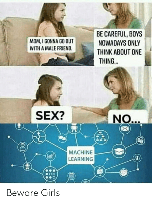 Girls: BE CAREFUL, BOYS  NOWADAYS ONLY  MOM, I GONNA GO OUT  WITH A MALE FRIEND.  THINK ABOUT ONE  THING..  SEX?  NO...  MACHINE  LEARNING Beware Girls