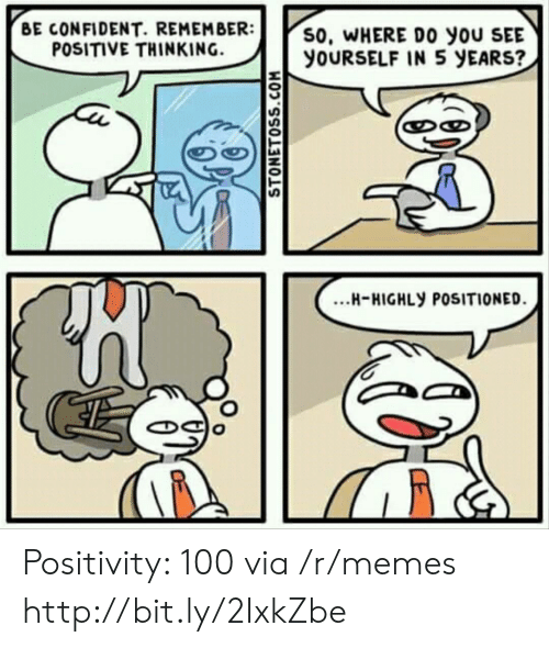 Memes, Http, and Via: BE CONFIDENT. REMEMBER:  POSITIVE THINKING.  S0, WHERE DO yoU SEE  YOURSELF IN 5 yEARS?  งา  ...H-HIGHLY POSITIONED Positivity: 100 via /r/memes http://bit.ly/2IxkZbe