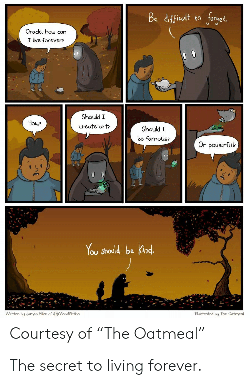 "Forever, Oracle, and Living: Be difficult to forget.  Oracle, how can  I ive forever?  Should I  Howe  create art  Should I  be famous?  Or powerfuk  You Should be kind.  Ihuctrated by The Oatmeal  Written by Jumeo Miler of @ASnyalfiction  Courtesy of ""The Oatmeal"" The secret to living forever."