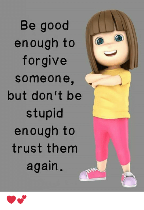 Memes, Good, and 🤖: Be good  enough to  forgive  someon e,  but don't be  stupid  enough to  trust them  again. ❤️💕