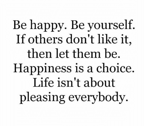 Life, Happy, and Happiness: Be happy. Be yourself.  If others don't like it,  then let them be.  Happiness is a choice  Life isn't about  pleasing everybody