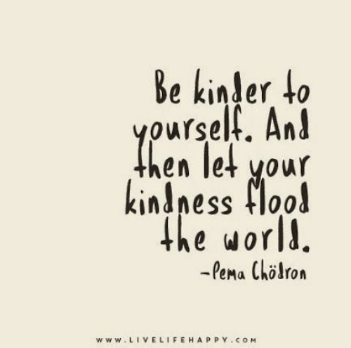 Kindness: Be kinder to  yourself. And  hen let your  kindness flood  the world.  -Pema Chlron  www.LIVELIFEHAPPY.coM