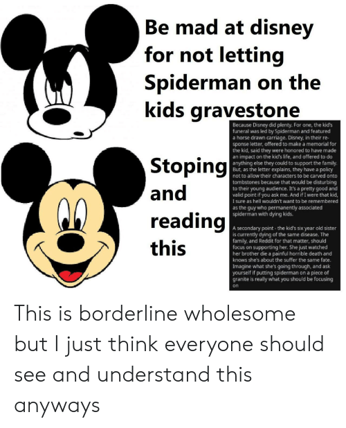 Disney, Family, and Life: Be mad at disney  Ве  for not letting  Spiderman on the  kids gravestone  Because Disney did plenty. Fo  funeral was led by Spiderman and featured  a horse drawn carriage. Disney, in their re-  sponse letter, offered to make a memorial for  the kid, said they were honored to have made  an impact on the kid's life, and offered to do  anything else they could to support the family.  But, as the letter explains, they have a policy  not to allow their characters to be carved onto  one, the kid's  Stoping  and  tombstones because that would be disturbing  to their young audience. It's a pretty good and  valid point if you ask me. And if I were that kid,  sure as hell wouldn't want to be remembered  as the guy who permanently associated  spiderman with dying kids.  reading  A secondary point the kid's six year old sister  is currently dying of the same disease. The  family, and Reddit for that matter, should  focus on supporting her. She just watched  her brother die a painful horrible death and  knows she's about the suffer the same fate.  Imagine what she's going through, and ask  yourself if putting spiderman on a piece of  granite is really what you should be focusing  this  on This is borderline wholesome but I just think everyone should see and understand this anyways