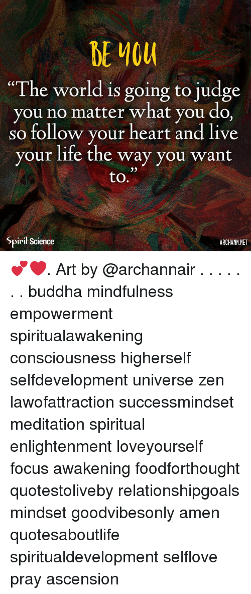 """Life, Memes, and Buddha: BE MOw  """"The world is going to judge  you no matter what you do,  so follow your heart and live  your life the way you want  S)  to  Spirił Science  ARCHANN.NET 💕❤️. Art by @archannair . . . . . . . buddha mindfulness empowerment spiritualawakening consciousness higherself selfdevelopment universe zen lawofattraction successmindset meditation spiritual enlightenment loveyourself focus awakening foodforthought quotestoliveby relationshipgoals mindset goodvibesonly amen quotesaboutlife spiritualdevelopment selflove pray ascension"""