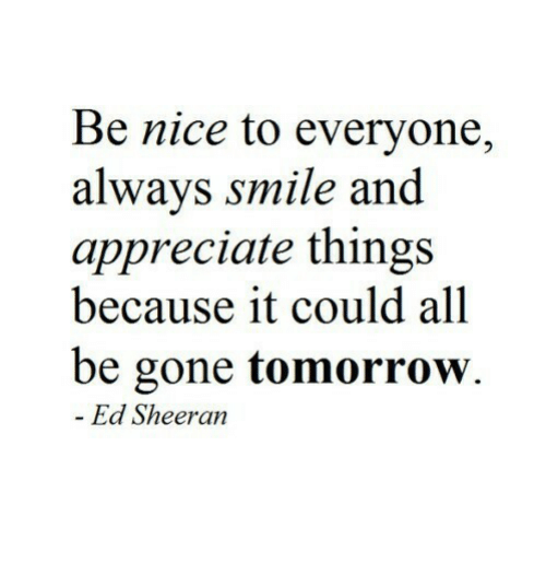 Ed Sheeran, Appreciate, and Smile: Be nice to everyone,  alwavs smile and  appreciate things  because it could all  be gone tomorrow.  Ed Sheeran