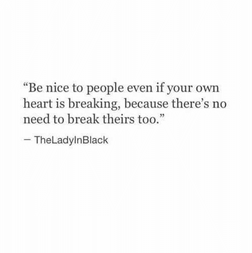"""Break, Heart, and Nice: """"Be nice to people even if your own  heart is breaking, because there's no  need to break theirstoo.""""  TheLadylnBlack"""