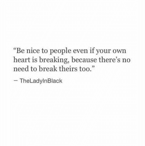 "Break, Heart, and Nice: ""Be nice to people even if your own  heart is breaking, because there's no  need to break theirs too.""  -TheLadylnBlack"