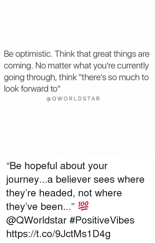 """Journey, Optimistic, and Been: Be optimistic. Think that great things are  coming. No matter what you're currently  going through, think """"there's so much to  look forward to""""  QWORLDSTAR """"Be hopeful about your journey...a believer sees where they're headed, not where they've been..."""" 💯 @QWorldstar #PositiveVibes https://t.co/9JctMs1D4g"""