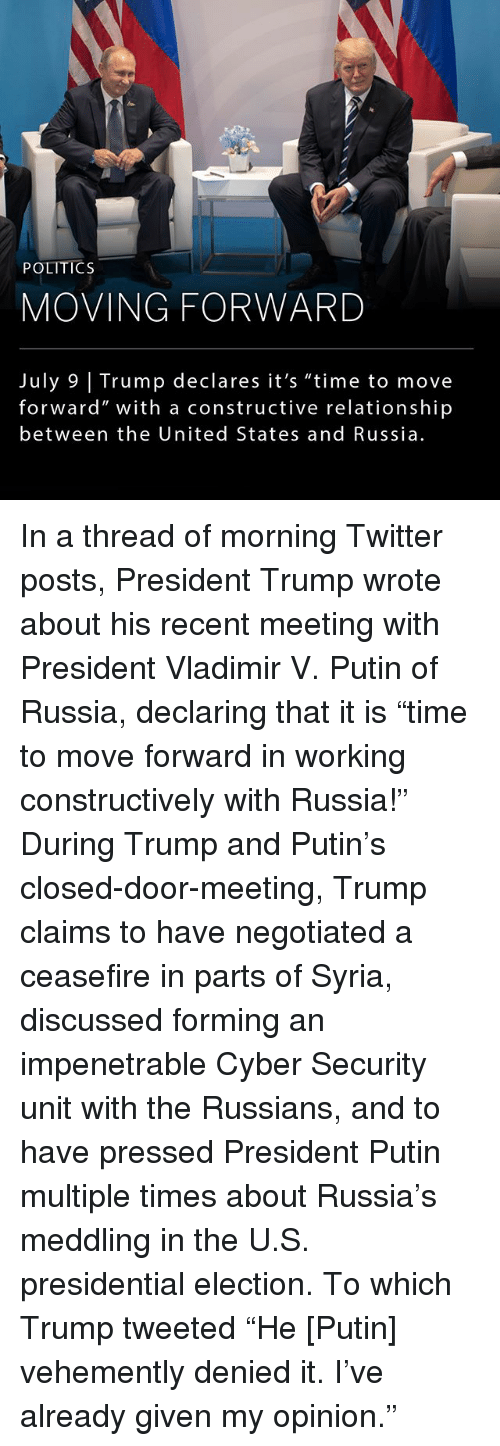 """cyber security: be  POLITICS  MOVING FORWARD  July 9 Trump declares it's """"time to move  forward"""" with a constructive relationship  between the United States and Russia In a thread of morning Twitter posts, President Trump wrote about his recent meeting with President Vladimir V. Putin of Russia, declaring that it is """"time to move forward in working constructively with Russia!"""" During Trump and Putin's closed-door-meeting, Trump claims to have negotiated a ceasefire in parts of Syria, discussed forming an impenetrable Cyber Security unit with the Russians, and to have pressed President Putin multiple times about Russia's meddling in the U.S. presidential election. To which Trump tweeted """"He [Putin] vehemently denied it. I've already given my opinion."""""""