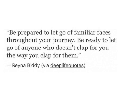 """Journey, Who, and Via: """"Be prepared to let go of familiar faces  throughout your journey. Be ready to let  go of anyone who doesn't clap for you  the way you clap for them.""""  05  Reyna Biddy (via deeplifequotes)"""