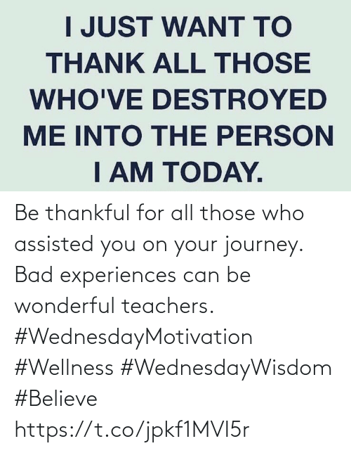 Love for Quotes: Be thankful for all those who assisted you on your journey. Bad experiences can be  wonderful teachers.  #WednesdayMotivation #Wellness  #WednesdayWisdom #Believe https://t.co/jpkf1MVI5r